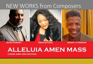 NEW WORKS from contemporary American Composers Kevan Peabody, Freda Mitchell and Bishop L E Franklin, will be performed by the Alleluia Amen Mass Choir and Orchestra, Saturday, August 8, 2015, at the historic Richmond Memorial Auditorium, Richmond, California USA.